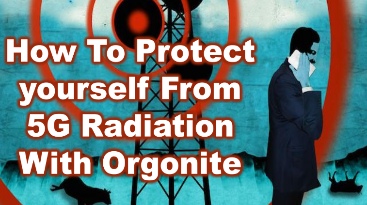 HOW TO PROTECT YOURSELF FROM 5G WITH ORGONITE